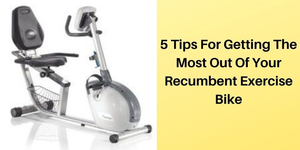 5 Tips For Getting The Most Out Of Your Recumbent Exercise Bike